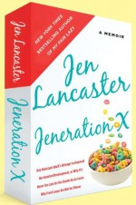 Jeneration X: One Reluctant Adult's Attempt to Unarrest Her Arrested Development; Or, Why It's Never Too Late for Her Dumb Ass to Learn Why Froot Loops Are Not for Dinner - Jen Lancaster