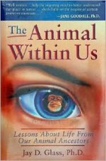 The Animal Within Us: Lessons about Life from Our Animal Ancestors - Jay D. Glass
