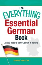 The Everything Essential German Book: All You Need to Learn German in No Time! - Edward Swick