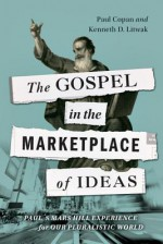 The Gospel in the Marketplace of Ideas: Paul's Mars Hill Experience for Our Pluralistic World - Paul Copan, Kenneth D Litwak