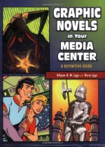 Graphic Novels in Your Media Center: A Definitive Guide - Allyson A.W. Lyga, Barry Lyga