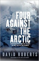 Four Against the Arctic: Shipwrecked for Six Years at the Top of the World - David Roberts