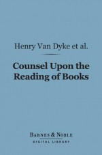 Counsel Upon the Reading of Books (Barnes & Noble Digital Library) - Henry Stephens, Agnes Repplier, Arthur Twining Hadley, Brander Matthews, Bliss Perry, Hamilton Wright Mabie, Henry van Dyke