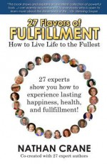 27 Flavors of Fulfillment: How to Live Life to the Fullest!: 27 Experts Show You How to Experience Lasting Happiness, Health, and Fulfillment: 1 - Nathan Crane, Guy Finley, Michael Brant DeMaria, Laura Chiraya Fox, Diana Stobo, Chloe Goodchild, Danielle MacKinnon & Cindy Kubica, Derek Rydall & Darity Wesley, David Dibble & Lisa Wilson, Cristina Smith & Brent Phillips, Adam Gainsburg & Shel