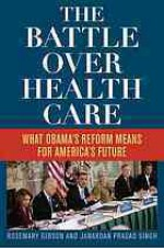 The Battle Over Health Care: What Obama's Reform Means for America's Future - Rosemary Gibson