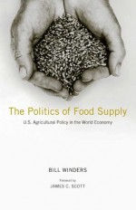 The Politics of Food Supply: U.S. Agricultural Policy in the World Economy - Bill Winders, James C. Scott