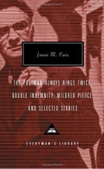 The Postman Always Rings Twice, Double Indemnity, Mildred Pierce and Selected Stories - James M. Cain, Robert Polito