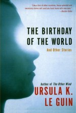 The Birthday of the World and Other Stories - Ursula K. Le Guin