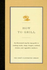 How to Grill: An Illustrated Step-By-Step Guide to Cooking Steaks, Chops, Burgers, Seafood, Chicken and Vegetables Outdoors - Cook's Illustrated, John Burgoyne, Jack Bishop