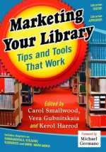 Marketing Your Library: Tips and Tools That Work - Carol Smallwood, Vera Gubnitskaia, Kerol Harrod