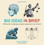 Big Ideas In Brief: 200 World-Changing Concepts Explained In An Instant - Ian Crofton
