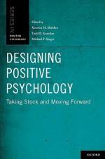 Designing Positive Psychology: Taking Stock and Moving Forward - Kennon M. Sheldon, Todd B. Kashdan, Michael F. Steger