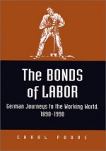 The Bonds of Labor: German Journeys to the Working World, 1890-1990 (Kritik: German Literary Theory and Cultural Studies) - Carol Poore