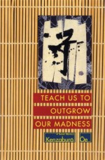 Teach Us to Outgrow Our Madness: Four Short Novels: The Day He Himself Shall Wipe My Tears Away, Prize Stock, Teach Us to Outgrow Our (Oe, Kenzaburo) - Kenzaburō Ōe, John Nathan