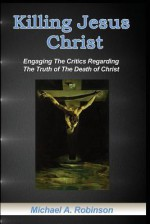 Killing Jesus Christ: Engaging The Critics Regarding The Truth of The Death of Christ - Mike Robinson