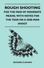 Rough Shooting - For the Man of Moderate Means; With Notes for the Year on a One-Man Shoot - Richard Clapham