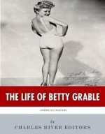 American Legends: The Life of Betty Grable - Charles River Editors