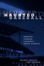 Haunted Baseball: Ghosts, Curses, Legends, and Eerie Events - Mickey Bradley, Mickey Bradley