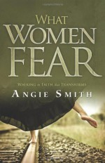 What Women Fear: Walking in Faith that Transforms - Angie Smith