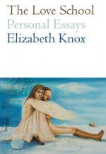 The Love School: Personal Essays - Elizabeth Knox