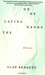 The Laying On of Hands: Stories - Alan Bennett