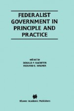 Federalist Government in Principle and Practice - Richard E. Wagner, Donald P. Racheter