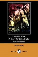 Careless Kate: A Story for Little Folks (Illustrated Edition) (Dodo Press) - Oliver Optic