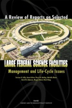 A Review Of Reports On Selected Large Federal Science Facilities: Management And Life Cycle Issues - David M. Adamson, Megan Abbott