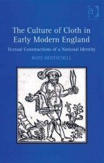 The Culture of Cloth in Early Modern England: Textual Constructions of a National Identity - Roze Hentschell