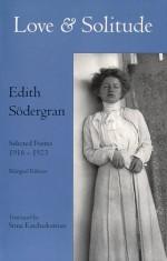 Love and Solitude: Selected Poems, 1916-1923 - Edith Södergran, Stina Katchadourian