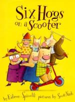 Six Hogs On A Scooter - Eileen Spinelli, Scott Nash
