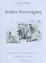 Settler Sovereignty: Jurisdiction and Indigenous People in America and Australia, 1788-1836 (Harvard Historical Studies) - Lisa Ford