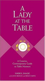 A Lady at the Table: A Concise, Contemporary Guide to Table Manners (Gentlemanners Book) - Sheryl Shade, Bryan Curtis, John Bridges