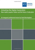Schooling the Digital Generation: Popular Culture, the New Media and the Future of Education - David Buckingham