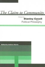 The Claim to Community: Essays on Stanley Cavell and Political Philosophy - Andrew Norris