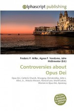 Controversies about Opus Dei - Agnes F. Vandome, John McBrewster, Sam B Miller II
