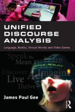 Unified Discourse Analysis: Language, Reality, Virtual Worlds and Video Games - James Paul Gee