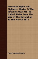 American Fights and Fighters - Stories of the First Five Wars of the United States from the War of the Revolution to the War of 1812 - Cyrus Townsend Brady