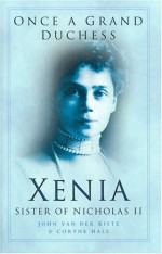 Once A Grand Duchess: Xenia, Sister Of Nicholas Ii - John van der Kiste