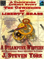 The Unwinding of Liberty Brass - A Clockwork Cowboy Story (Tales of the Clockwork Cowboy) - J. Steven York