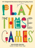 Play These Games: 101 Delightful Diversions Using Everyday Items - Heather Swain