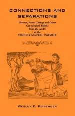 Connections and Separations: Divorce, Name Change and Other Genealogical Tidbits from the Acts of the Virginia General Assembly - Wesley E. Pippenger