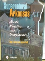 """Supernatural Arkansas: Ghosts, Monsters and the Unexplained"" - Alan Lowe, Jason Hall"
