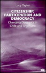 Citizenship, Participation and Democracy: Changing Dynamics in Chile and Argentina - Lucy Taylor
