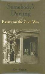 Somebody's Darling: Essays on the Civil War - Kent Gramm