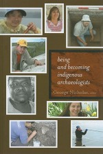 BEING AND BECOMING INDIGENOUS ARCHAEOLOGISTS - George Nicholas, Claire Smith