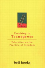 Teaching to Transgress: Education as the Practice of Freedom - Bell Hooks