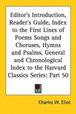 Editor's Introduction, Reader's Guide, Index to the First Lines of Poems Songs and Choruses, Hymns and Psalms, General and Chronological Index to the - Charles William Eliot