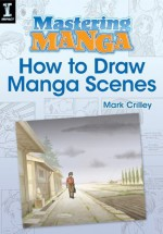 Mastering Manga, How to Draw Manga Scenes - Mark Crilley