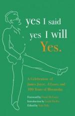 yes I said yes I will Yes.: A Celebration of James Joyce, Ulysses, and 100 Years of Bloomsday - Frank McCourt, Isaiah Sheffer, Elizabeth Zimmermann, Nola Tully